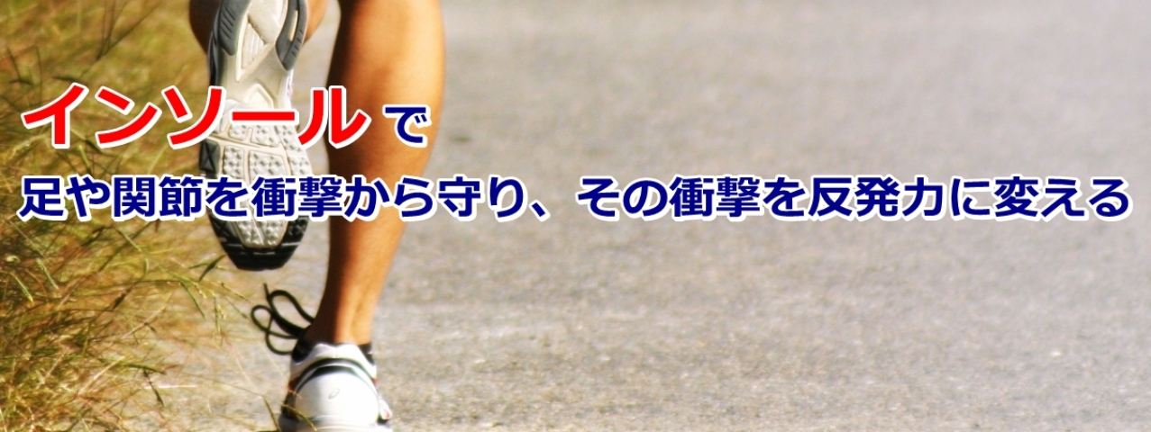 インソールで足や関節を衝撃から守り、その衝撃を反発力に変える