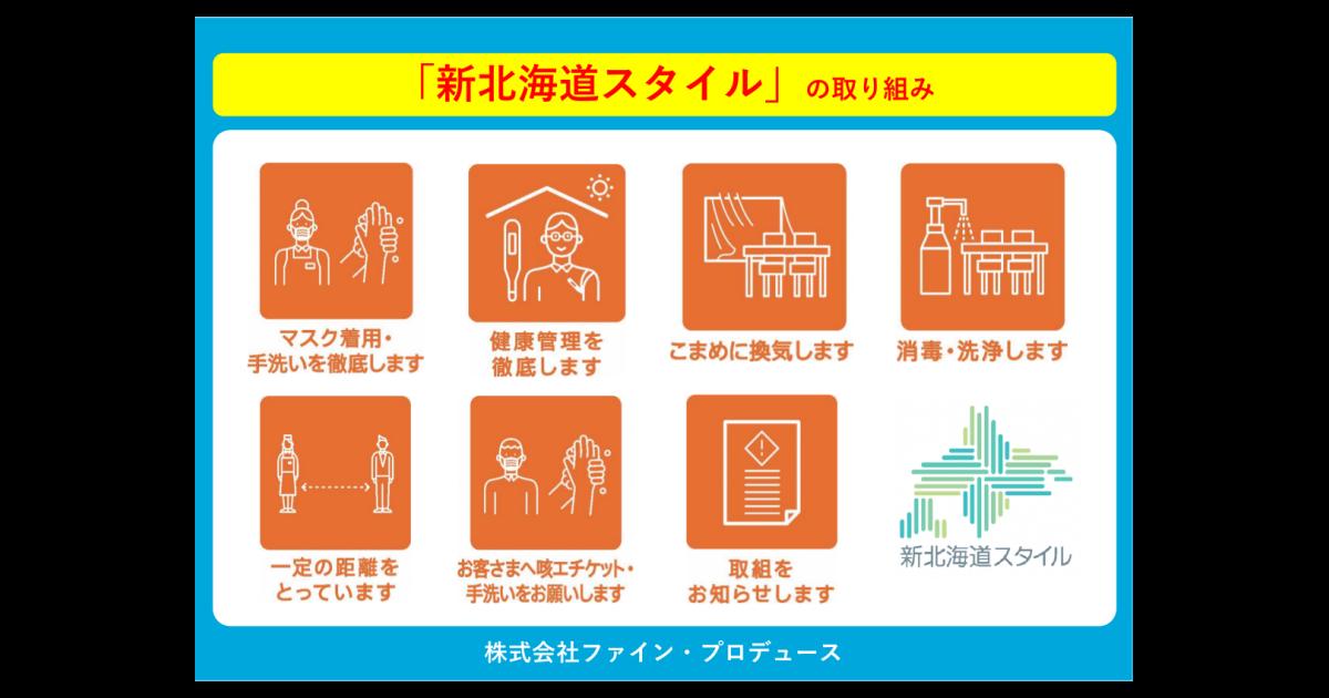 新北海道スタイルの取り組み。マスクの着用・手洗いを徹底します。健康管理を徹底します。こまめに換気します。消毒・洗浄します。一定の距離をとっています。お客さまへの咳エチケット・手洗いををお願いします。取り組みをお知らせします。